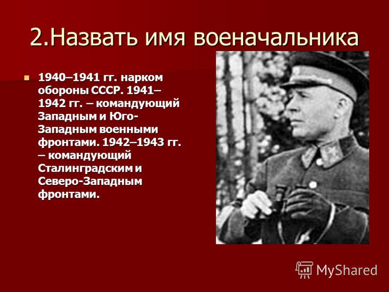 2.Назвать имя военачальника 1940–1941 гг. нарком обороны СССР. 1941– 1942 гг. – командующий Западным и Юго- Западным военными фронтами. 1942–1943 гг. – командующий Сталинградским и Северо-Западным фронтами. 1940–1941 гг. нарком обороны СССР. 1941– 19