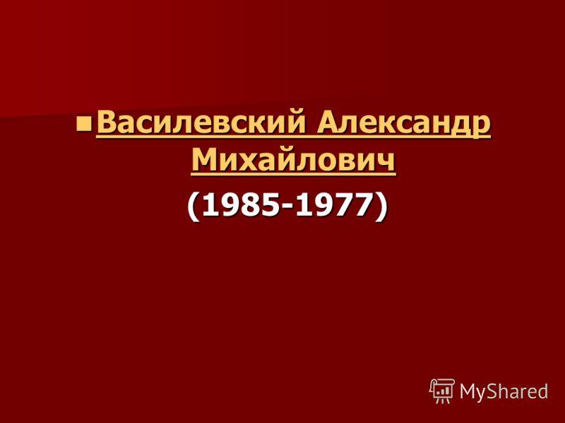 Василевский Александр Михайлович Василевский Александр Михайлович Василевский Александр Михайлович Василевский Александр Михайлович (1985-1977) (1985-1977)