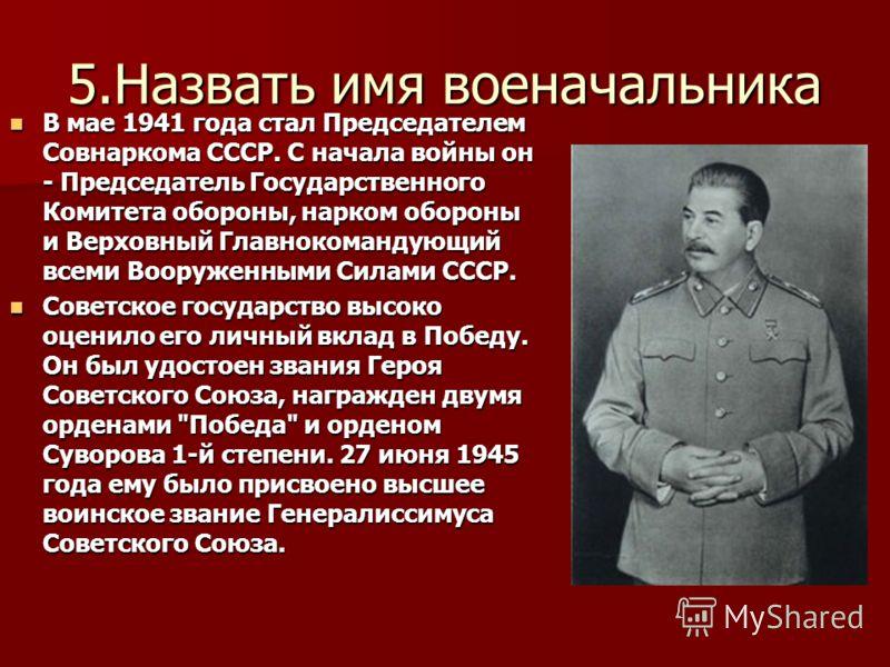 5.Назвать имя военачальника В мае 1941 года стал Председателем Совнаркома СССР. С начала войны он - Председатель Государственного Комитета обороны, нарком обороны и Верховный Главнокомандующий всеми Вооруженными Силами СССР. В мае 1941 года стал Пред