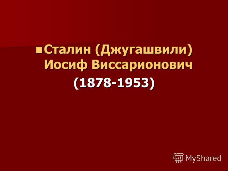 Сталин (Джугашвили) Иосиф Виссарионович Сталин (Джугашвили) Иосиф Виссарионович(1878-1953)