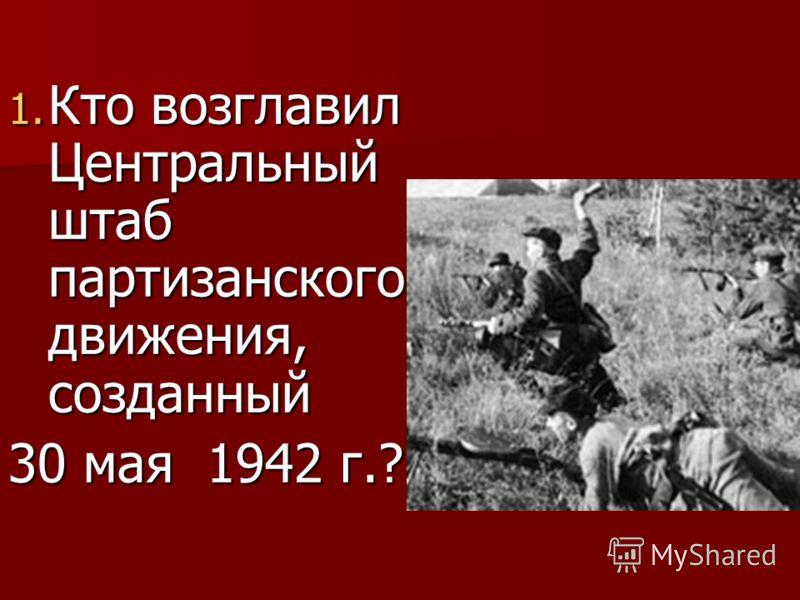 1. Кто возглавил Центральный штаб партизанского движения, созданный 30 мая 1942 г.?