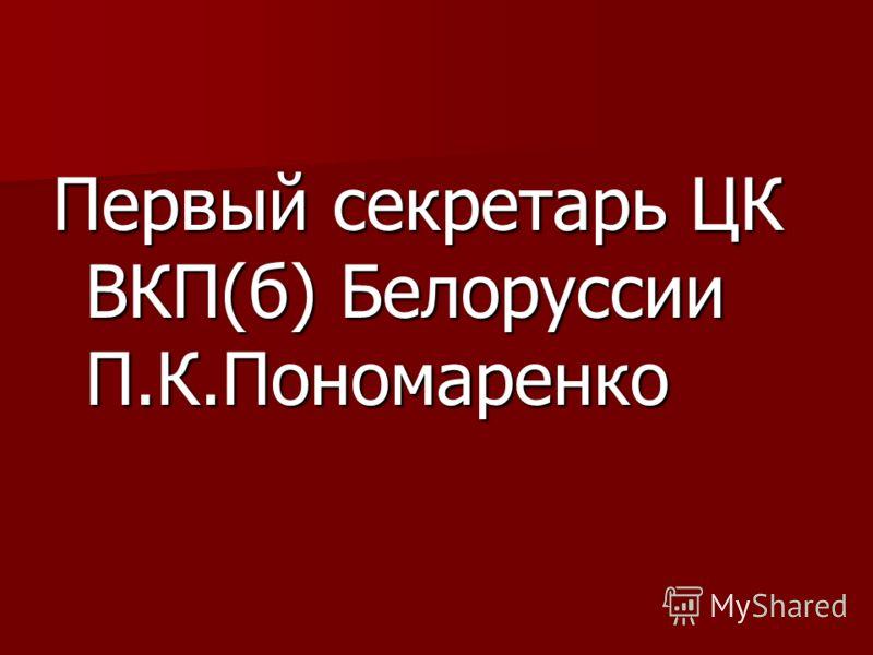 Первый секретарь ЦК ВКП(б) Белоруссии П.К.Пономаренко