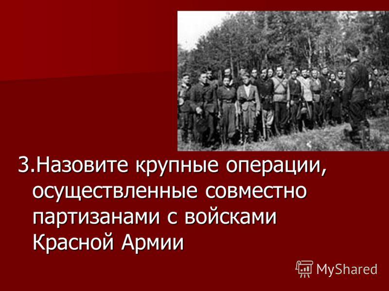 3.Назовите крупные операции, осуществленные совместно партизанами с войсками Красной Армии