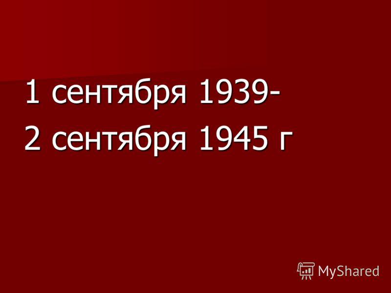 1 сентября 1939- 2 сентября 1945 г