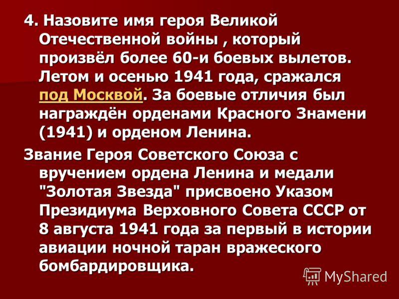 4. Назовите имя героя Великой Отечественной войны, который произвёл более 60-и боевых вылетов. Летом и осенью 1941 года, сражался под Москвой. За боевые отличия был награждён орденами Красного Знамени (1941) и орденом Ленина. под Москвой под Москвой