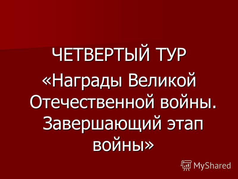 ЧЕТВЕРТЫЙ ТУР «Награды Великой Отечественной войны. Завершающий этап войны»