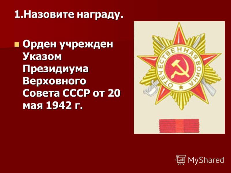 1.Назовите награду. Орден учрежден Указом Президиума Верховного Совета СССР от 20 мая 1942 г. Орден учрежден Указом Президиума Верховного Совета СССР от 20 мая 1942 г.