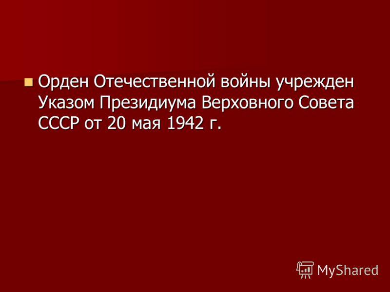 Орден Отечественной войны учрежден Указом Президиума Верховного Совета СССР от 20 мая 1942 г. Орден Отечественной войны учрежден Указом Президиума Верховного Совета СССР от 20 мая 1942 г.