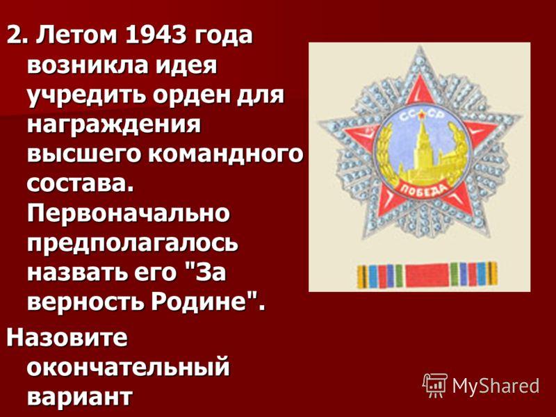 2. Летом 1943 года возникла идея учредить орден для награждения высшего командного состава. Первоначально предполагалось назвать его За верность Родине. Назовите окончательный вариант