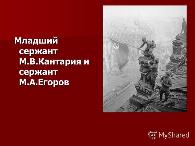 Младший сержант М.В.Кантария и сержант М.А.Егоров Младший сержант М.В.Кантария и сержант М.А.Егоров