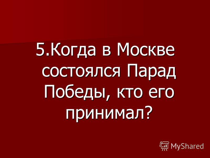 5.Когда в Москве состоялся Парад Победы, кто его принимал?
