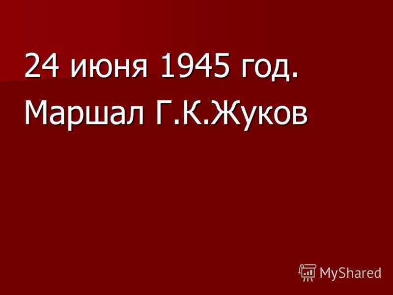 24 июня 1945 год. Маршал Г.К.Жуков