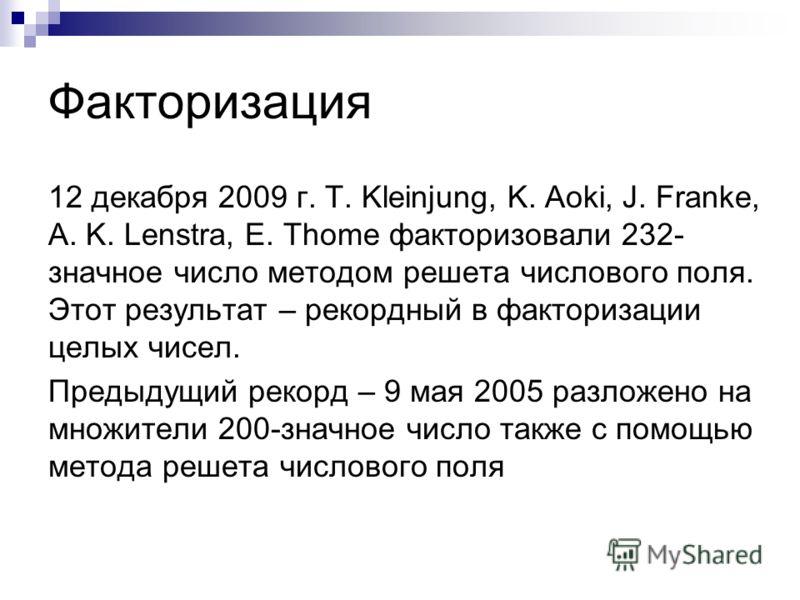 Факторизация 12 декабря 2009 г. T. Kleinjung, K. Aoki, J. Franke, A. K. Lenstra, E. Thome факторизовали 232- значное число методом решета числового поля. Этот результат – рекордный в факторизации целых чисел. Предыдущий рекорд – 9 мая 2005 разложено