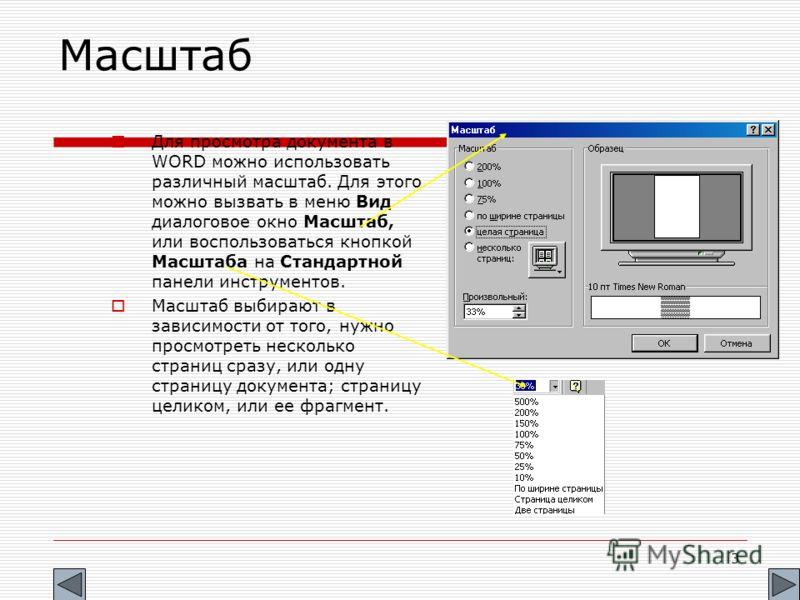3 Масштаб Для просмотра документа в WORD можно использовать различный масштаб. Для этого можно вызвать в меню Вид диалоговое окно Масштаб, или воспользоваться кнопкой Масштаба на Стандартной панели инструментов. Масштаб выбирают в зависимости от того