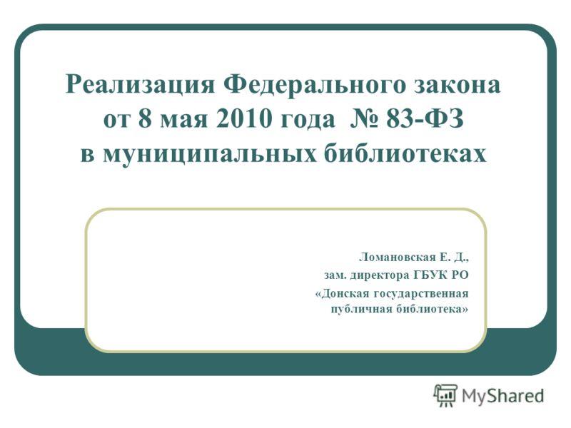 Реализация Федерального закона от 8 мая 2010 года 83-ФЗ в муниципальных библиотеках Ломановская Е. Д., зам. директора ГБУК РО «Донская государственная публичная библиотека»