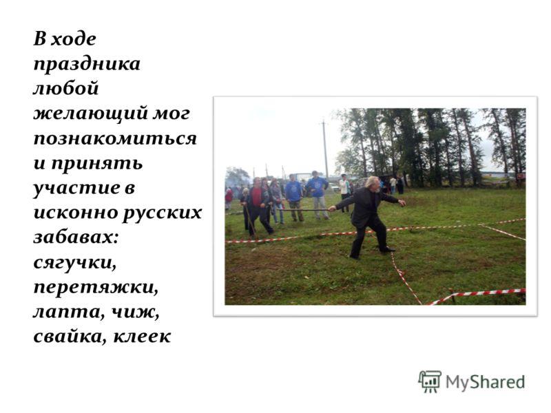 В ходе праздника любой желающий мог познакомиться и принять участие в исконно русских забавах: сягучки, перетяжки, лапта, чиж, свайка, клеек