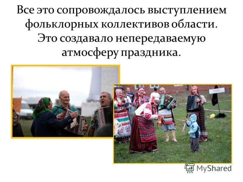 Все это сопровождалось выступлением фольклорных коллективов области. Это создавало непередаваемую атмосферу праздника.