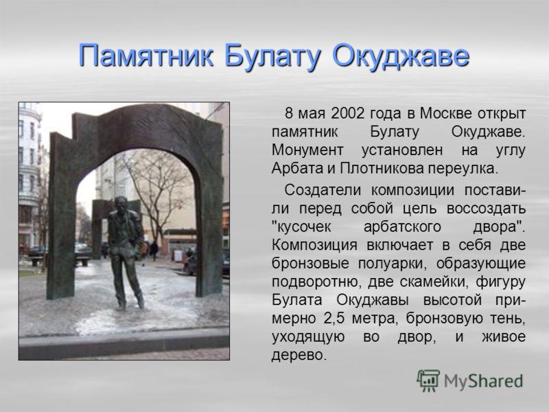 Памятник Булату Окуджаве 8 мая 2002 года в Москве открыт памятник Булату Окуджаве. Монумент установлен на углу Арбата и Плотникова переулка. Создатели композиции постави- ли перед собой цель воссоздать