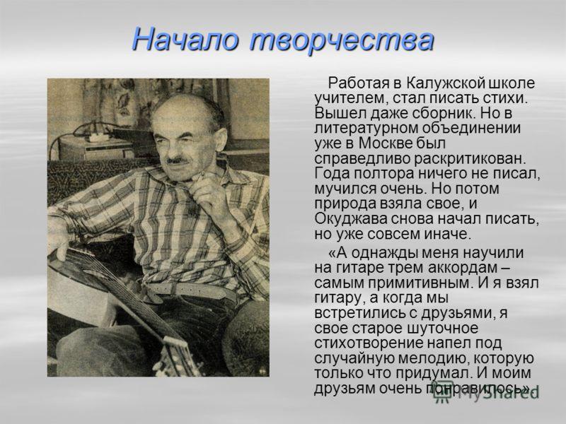 Начало творчества Работая в Калужской школе учителем, стал писать стихи. Вышел даже сборник. Но в литературном объединении уже в Москве был справедливо раскритикован. Года полтора ничего не писал, мучился очень. Но потом природа взяла свое, и Окуджав