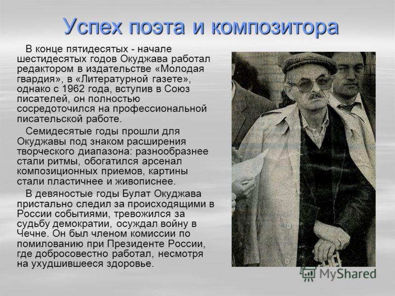 Успех поэта и композитора В конце пятидесятых - начале шестидесятых годов Окуджава работал редактором в издательстве «Молодая гвардия», в «Литературной газете», однако с 1962 года, вступив в Союз писателей, он полностью сосредоточился на профессионал