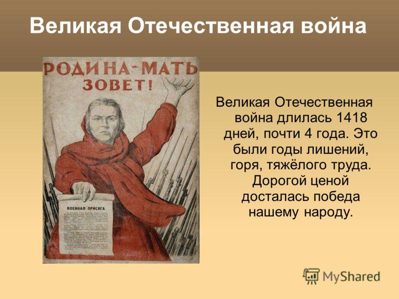 Великая Отечественная война Великая Отечественная война длилась 1418 дней, почти 4 года. Это были годы лишений, горя, тяжёлого труда. Дорогой ценой досталась победа нашему народу.
