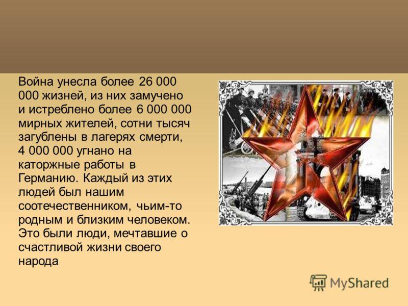 Война унесла более 26 000 000 жизней, из них замучено и истреблено более 6 000 000 мирных жителей, сотни тысяч загублены в лагерях смерти, 4 000 000 угнано на каторжные работы в Германию. Каждый из этих людей был нашим соотечественником, чьим-то родн