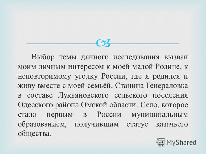 Выбор темы данного исследования вызван моим личным интересом к моей малой Родине, к неповторимому уголку России, где я родился и живу вместе с моей семьёй. Станица Генераловка в составе Лукьяновского сельского поселения Одесского района Омской област