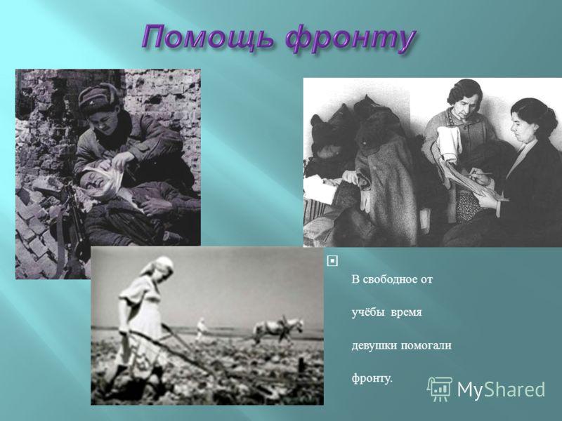 В свободное от учёбы время девушки помогали фронту.