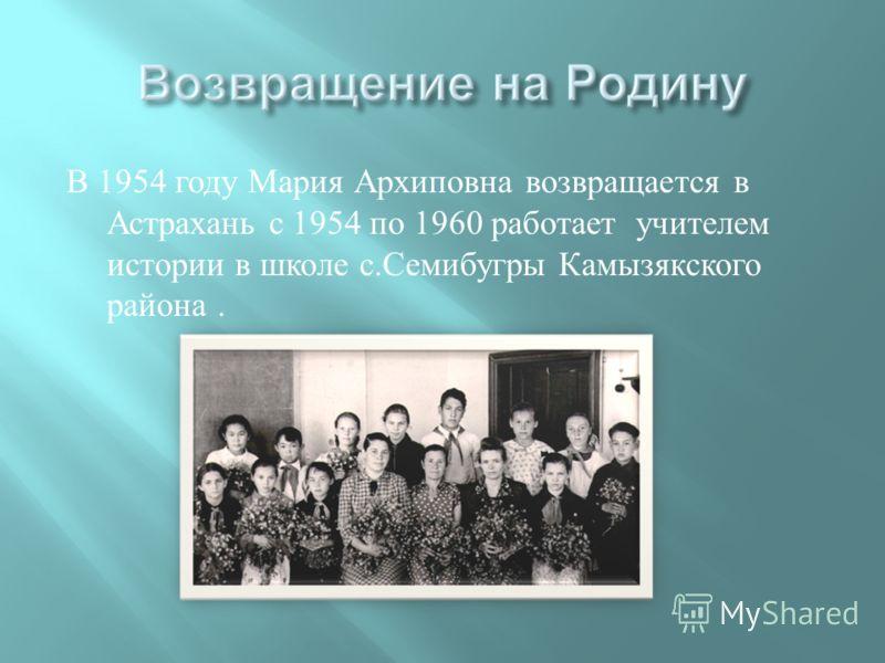 В 1954 году Мария Архиповна возвращается в Астрахань с 1954 по 1960 работает учителем истории в школе с. Семибугры Камызякского района.