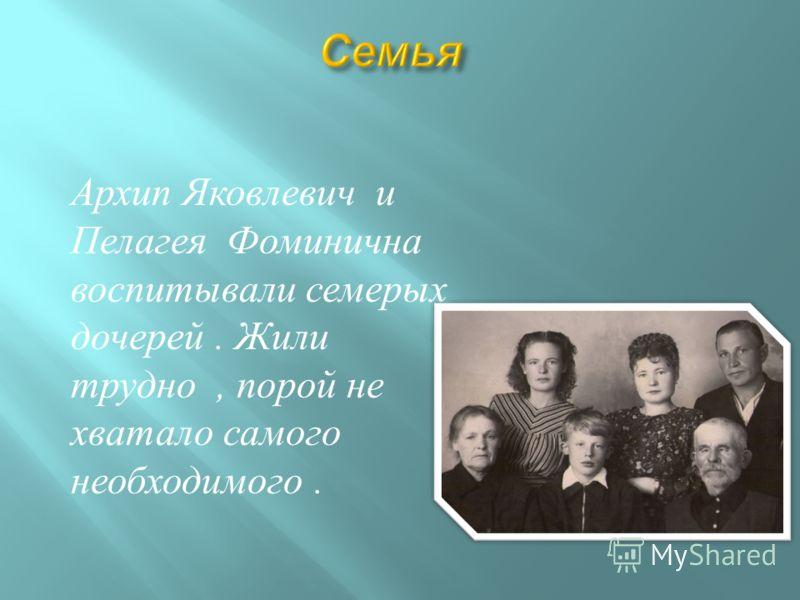 Архип Яковлевич и Пелагея Фоминична воспитывали семерых дочерей. Жили трудно, порой не хватало самого необходимого.
