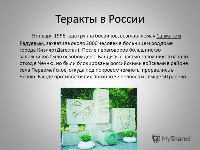 Теракты в России 9 января 1996 года группа боевиков, возглавляемая Салманом Радуевым, захватила около 2000 человек в больнице и роддоме города Кизляр (Дагестан). После переговоров большинство заложников было освобождено. Бандиты с частью заложников н