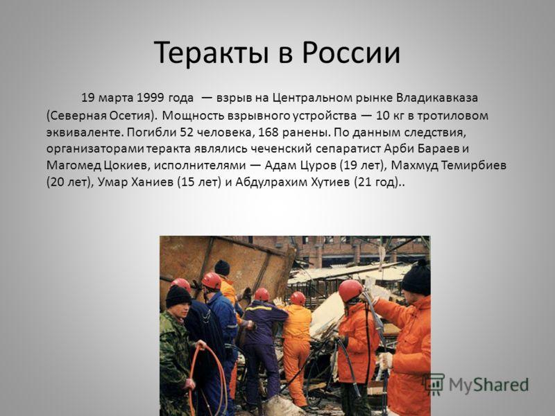 Теракты в России 19 марта 1999 года взрыв на Центральном рынке Владикавказа (Северная Осетия). Мощность взрывного устройства 10 кг в тротиловом эквиваленте. Погибли 52 человека, 168 ранены. По данным следствия, организаторами теракта являлись чеченск