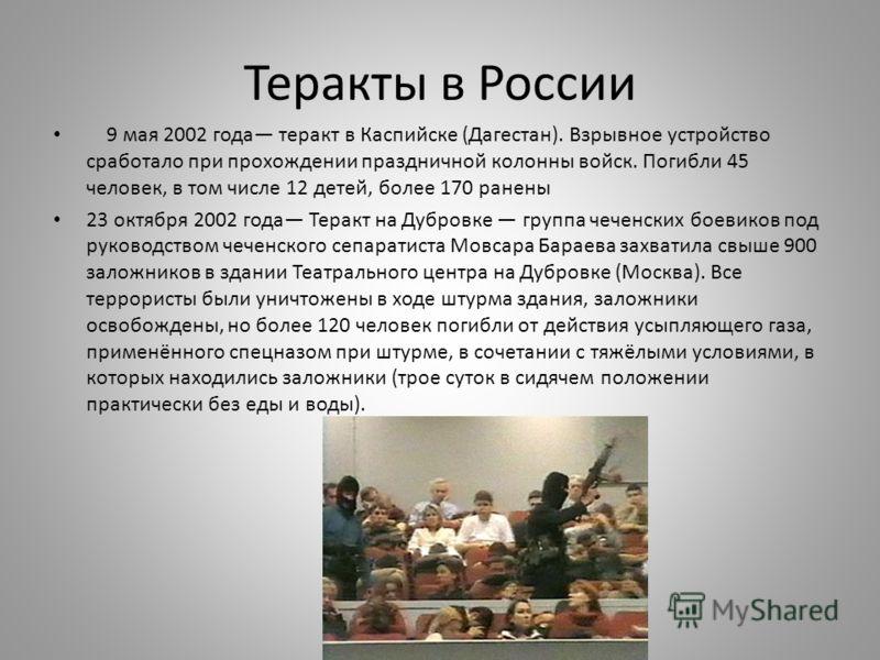 Теракты в России 9 мая 2002 года теракт в Каспийске (Дагестан). Взрывное устройство сработало при прохождении праздничной колонны войск. Погибли 45 человек, в том числе 12 детей, более 170 ранены 23 октября 2002 года Теракт на Дубровке группа чеченск