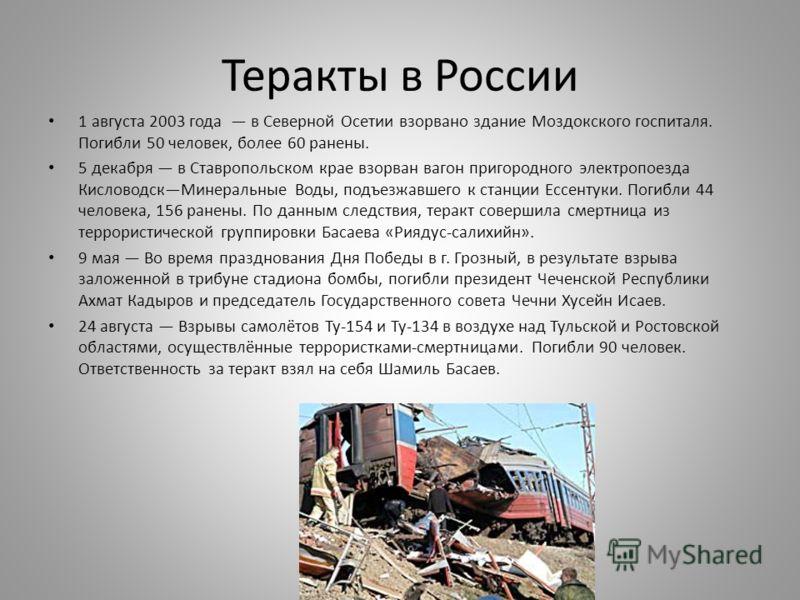 Теракты в России 1 августа 2003 года в Северной Осетии взорвано здание Моздокского госпиталя. Погибли 50 человек, более 60 ранены. 5 декабря в Ставропольском крае взорван вагон пригородного электропоезда КисловодскМинеральные Воды, подъезжавшего к ст