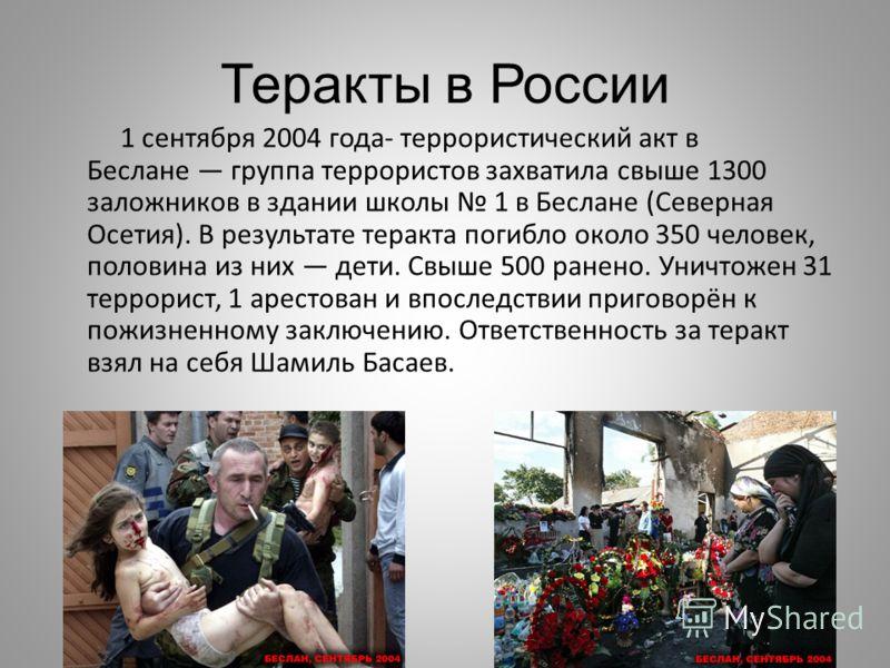 Теракты в России 1 сентября 2004 года- террористический акт в Беслане группа террористов захватила свыше 1300 заложников в здании школы 1 в Беслане (Северная Осетия). В результате теракта погибло около 350 человек, половина из них дети. Свыше 500 ран