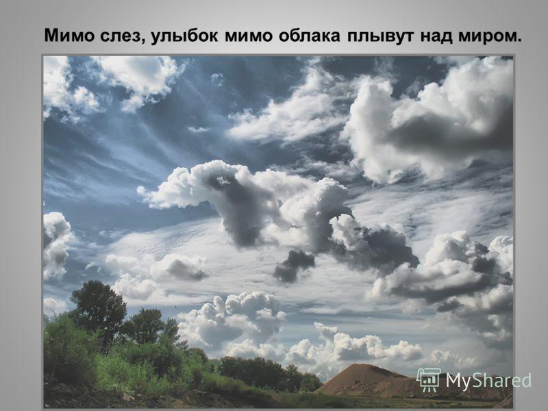 Мимо слез, улыбок мимо облака плывут над миром.