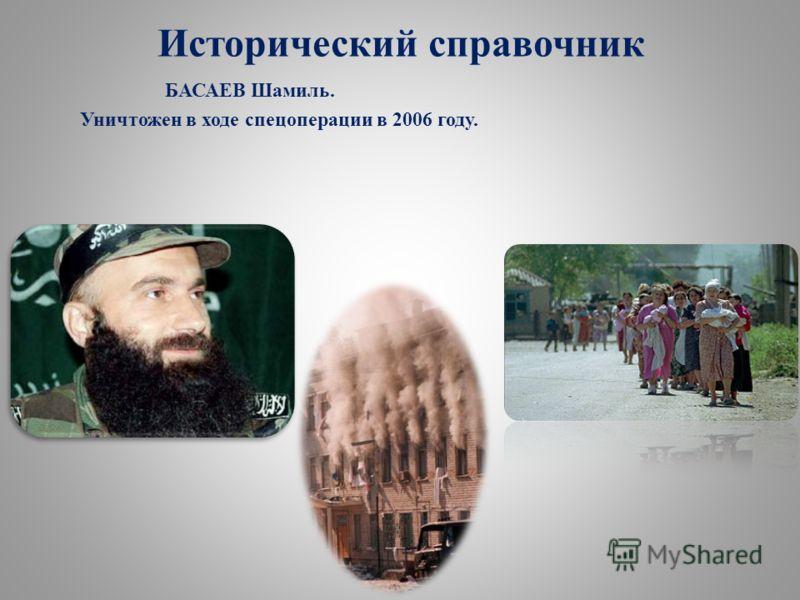 БАСАЕВ Шамиль. Уничтожен в ходе спецоперации в 2006 году. Исторический справочник