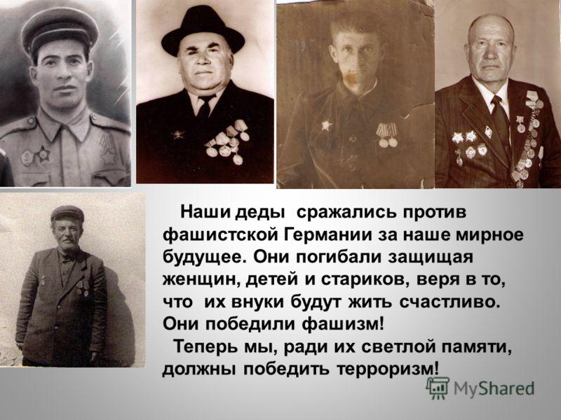 Наши деды сражались против фашистской Германии за наше мирное будущее. Они погибали защищая женщин, детей и стариков, веря в то, что их внуки будут жить счастливо. Они победили фашизм! Теперь мы, ради их светлой памяти, должны победить терроризм!