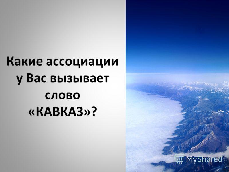 Какие ассоциации у Вас вызывает слово «КАВКАЗ»?