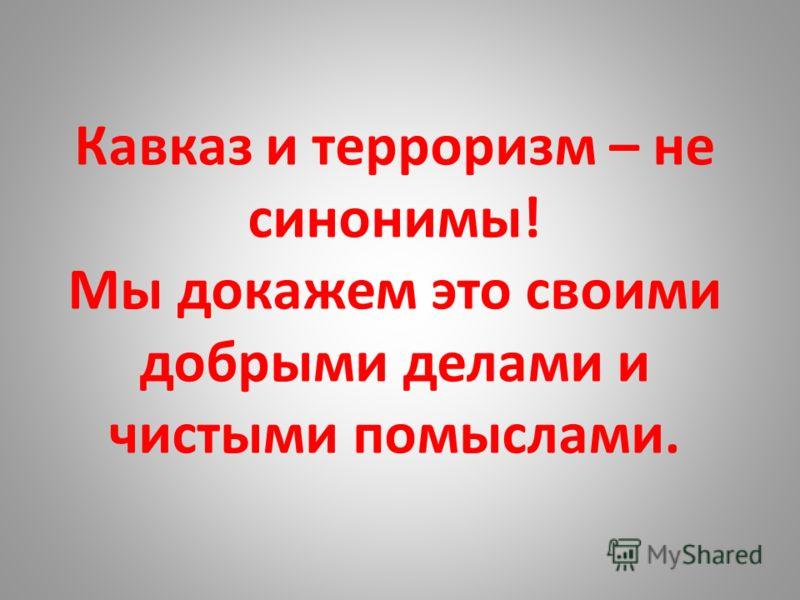 Кавказ и терроризм – не синонимы! Мы докажем это своими добрыми делами и чистыми помыслами.