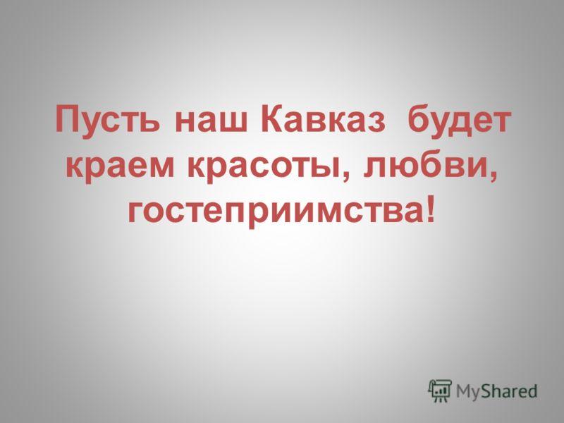 Пусть наш Кавказ будет краем красоты, любви, гостеприимства!