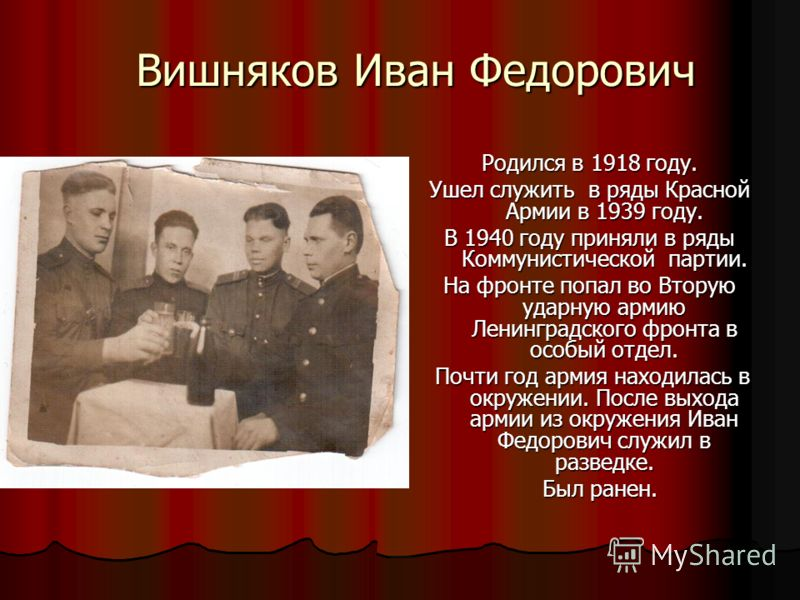 Вишняков Иван Федорович Родился в 1918 году. Ушел служить в ряды Красной Армии в 1939 году. В 1940 году приняли в ряды Коммунистической партии. На фронте попал во Вторую ударную армию Ленинградского фронта в особый отдел. Почти год армия находилась в