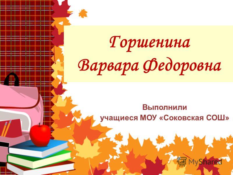 Горшенина Варвара Федоровна Выполнили учащиеся МОУ «Соковская СОШ»