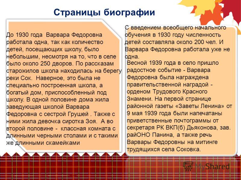 Страницы биографии До 1930 года Варвара Федоровна работала одна, так как количество детей, посещающих школу, было небольшим, несмотря на то, что в селе было около 250 дворов. По рассказам старожилов школа находилась на берегу реки Сок. Наверное, это