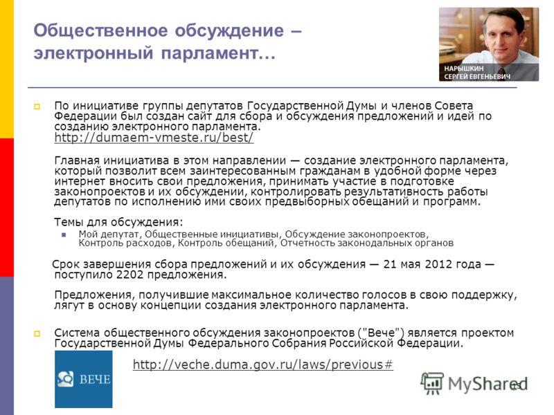 15 Общественное обсуждение – электронный парламент… По инициативе группы депутатов Государственной Думы и членов Совета Федерации был создан сайт для сбора и обсуждения предложений и идей по созданию электронного парламента. http://dumaem-vmeste.ru/b