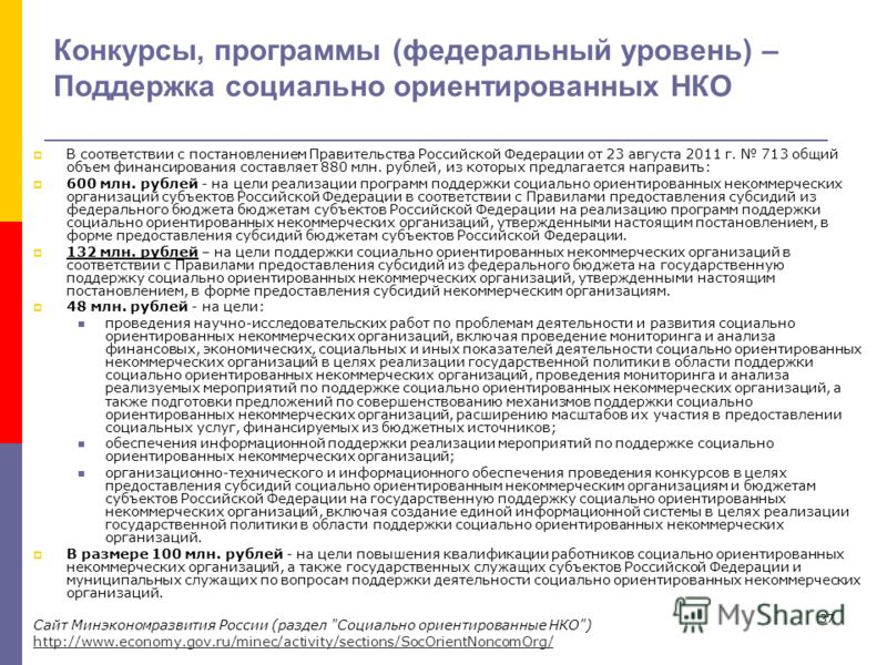 37 Конкурсы, программы (федеральный уровень) – Поддержка социально ориентированных НКО В соответствии с постановлением Правительства Российской Федерации от 23 августа 2011 г. 713 общий объем финансирования составляет 880 млн. рублей, из которых пред