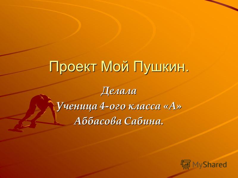 Проект Мой Пушкин. Делала Ученица 4-ого класса «А» Аббасова Сабина.