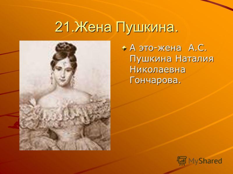 21.Жена Пушкина. А это-жена А.С. Пушкина Наталия Николаевна Гончарова.
