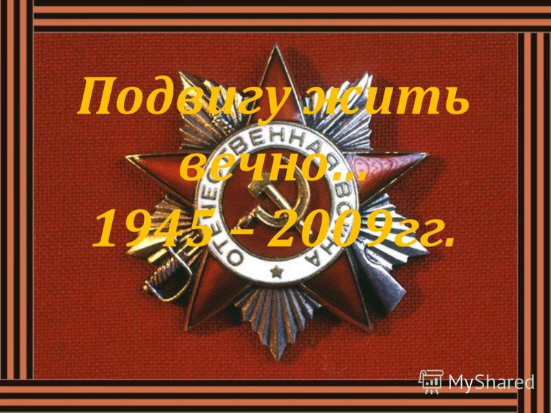 Подвигу жить вечно… 1945 – 2009гг.