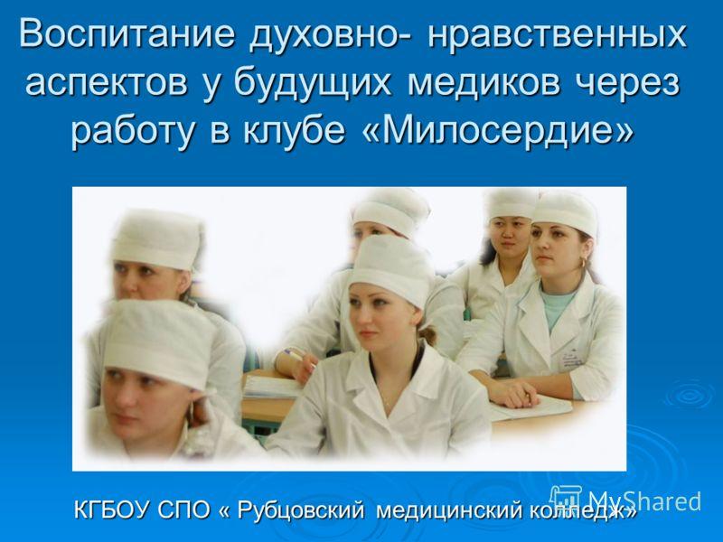 Воспитание духовно- нравственных аспектов у будущих медиков через работу в клубе «Милосердие» КГБОУ СПО « Рубцовский медицинский колледж»